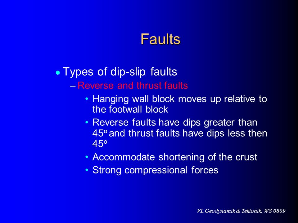 VL Geodynamik & Tektonik, WS 0809 Faults Faults Types of dip-slip faults –Reverse and thrust faults Hanging wall block moves up relative to the footwa