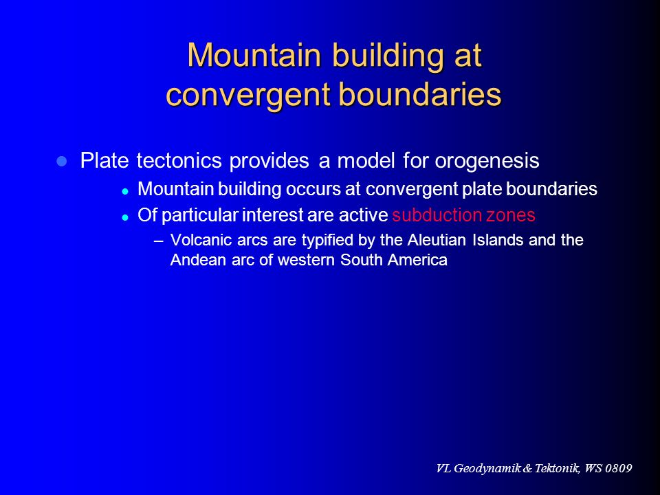 VL Geodynamik & Tektonik, WS 0809 Mountain building at convergent boundaries Plate tectonics provides a model for orogenesis Mountain building occurs