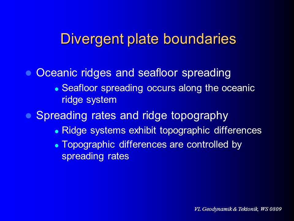 VL Geodynamik & Tektonik, WS 0809 Divergent plate boundaries Divergent plate boundaries Oceanic ridges and seafloor spreading Seafloor spreading occur