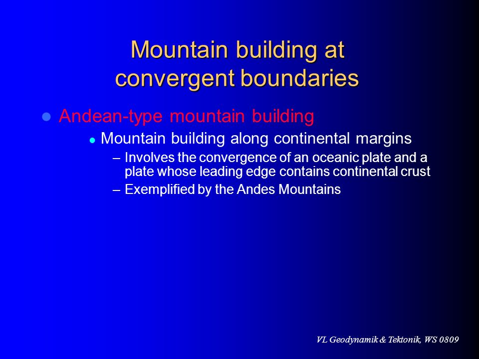 VL Geodynamik & Tektonik, WS 0809 Mountain building at convergent boundaries Andean-type mountain building Mountain building along continental margins