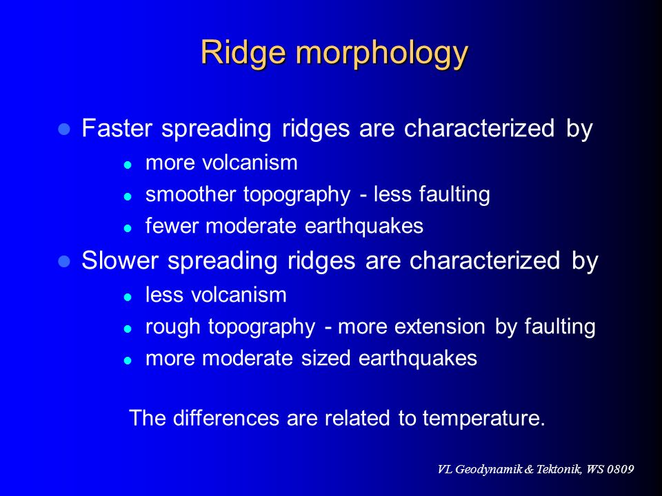 VL Geodynamik & Tektonik, WS 0809 Ridge morphology Ridge morphology Faster spreading ridges are characterized by more volcanism smoother topography -