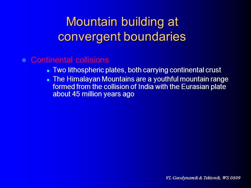 VL Geodynamik & Tektonik, WS 0809 Mountain building at convergent boundaries Continental collisions Two lithospheric plates, both carrying continental