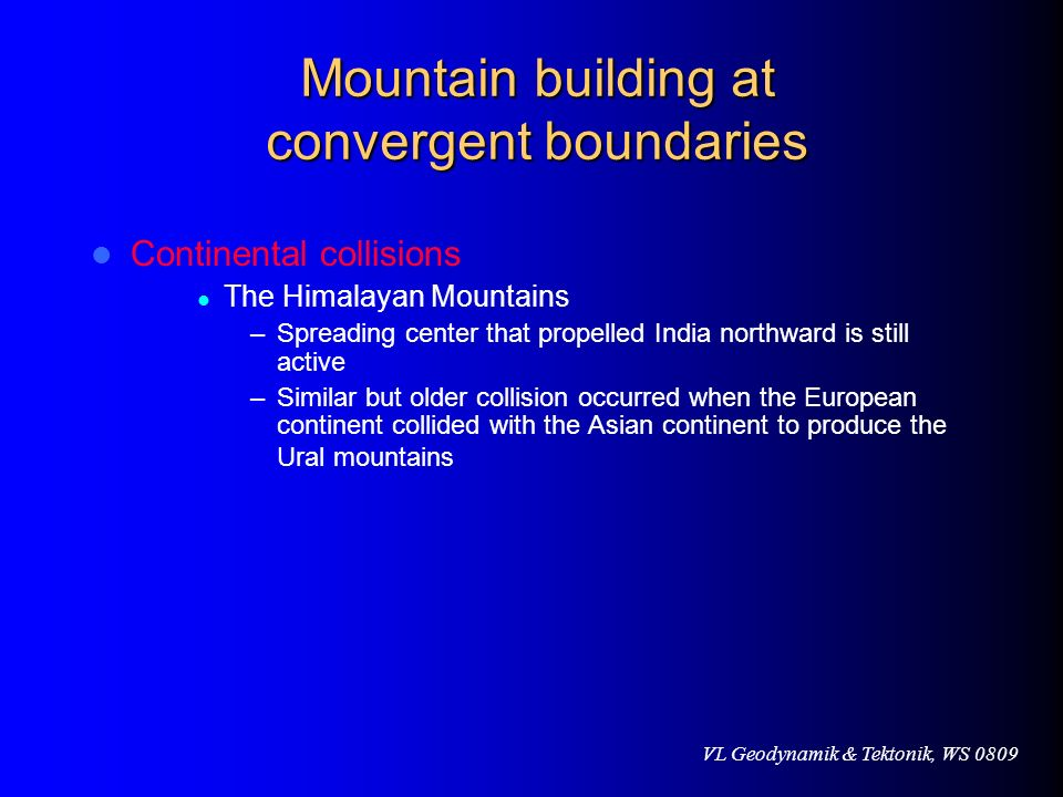 VL Geodynamik & Tektonik, WS 0809 Mountain building at convergent boundaries Continental collisions The Himalayan Mountains –Spreading center that pro