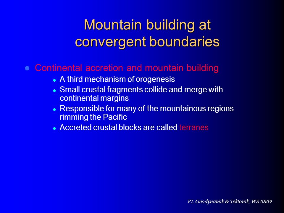 VL Geodynamik & Tektonik, WS 0809 Mountain building at convergent boundaries Continental accretion and mountain building A third mechanism of orogenes