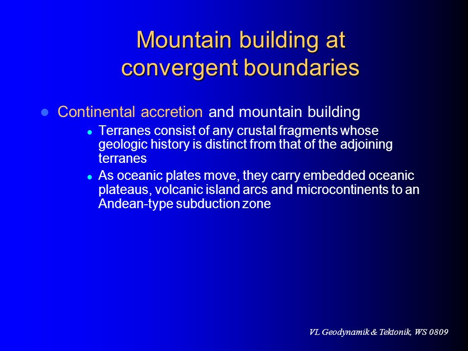 VL Geodynamik & Tektonik, WS 0809 Mountain building at convergent boundaries Continental accretion and mountain building Terranes consist of any crust