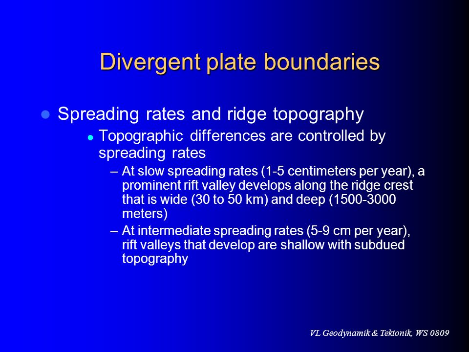 VL Geodynamik & Tektonik, WS 0809 Divergent plate boundaries Divergent plate boundaries Spreading rates and ridge topography Topographic differences a
