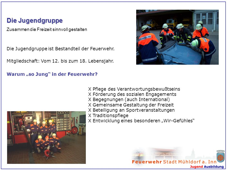 Die Jugendgruppe Zusammen die Freizeit sinnvoll gestalten Die Jugendgruppe ist Bestandteil der Feuerwehr. Mitgliedschaft: Vom 12. bis zum 18. Lebensja