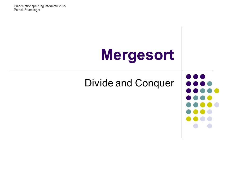 Präsentationsprüfung Informatik 2005 Patrick Stürmlinger Mergesort Divide and Conquer