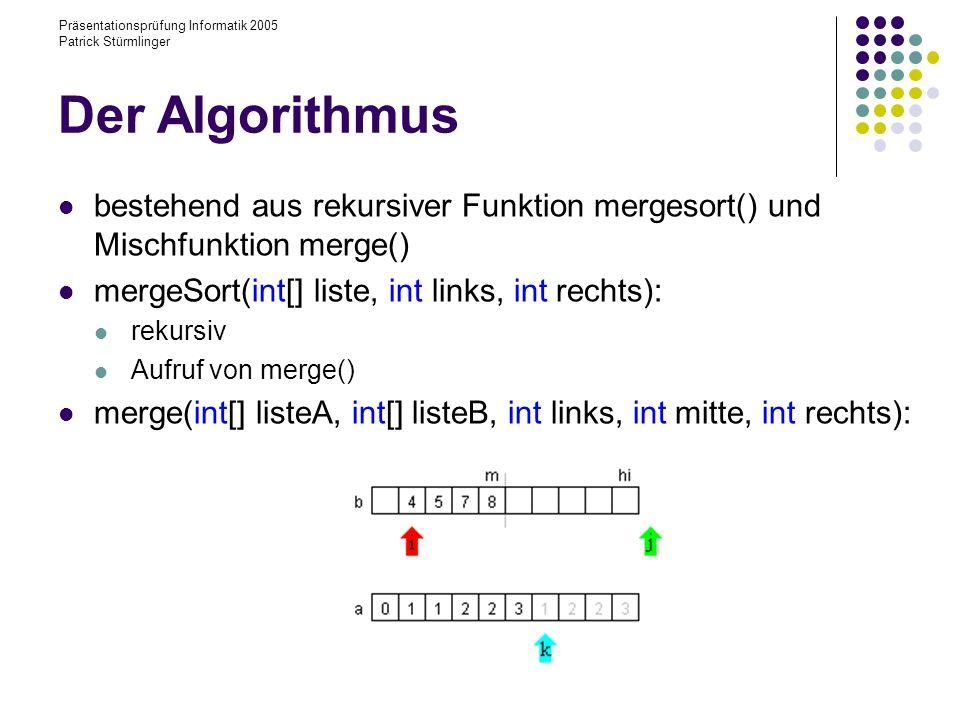 Präsentationsprüfung Informatik 2005 Patrick Stürmlinger Der Algorithmus bestehend aus rekursiver Funktion mergesort() und Mischfunktion merge() merge