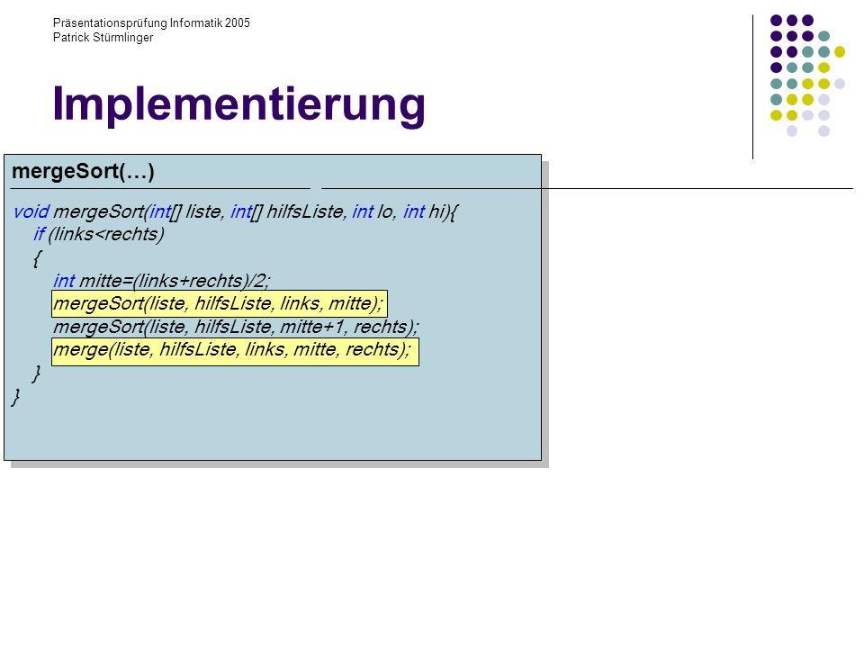 Präsentationsprüfung Informatik 2005 Patrick Stürmlinger void mergeSort(int[] liste, int[] hilfsListe, int lo, int hi){ if (links<rechts) { int mitte=(links+rechts)/2; mergeSort(liste, hilfsListe, links, mitte); mergeSort(liste, hilfsListe, mitte+1, rechts); merge(liste, hilfsListe, links, mitte, rechts); } Implementierung mergeSort(…)