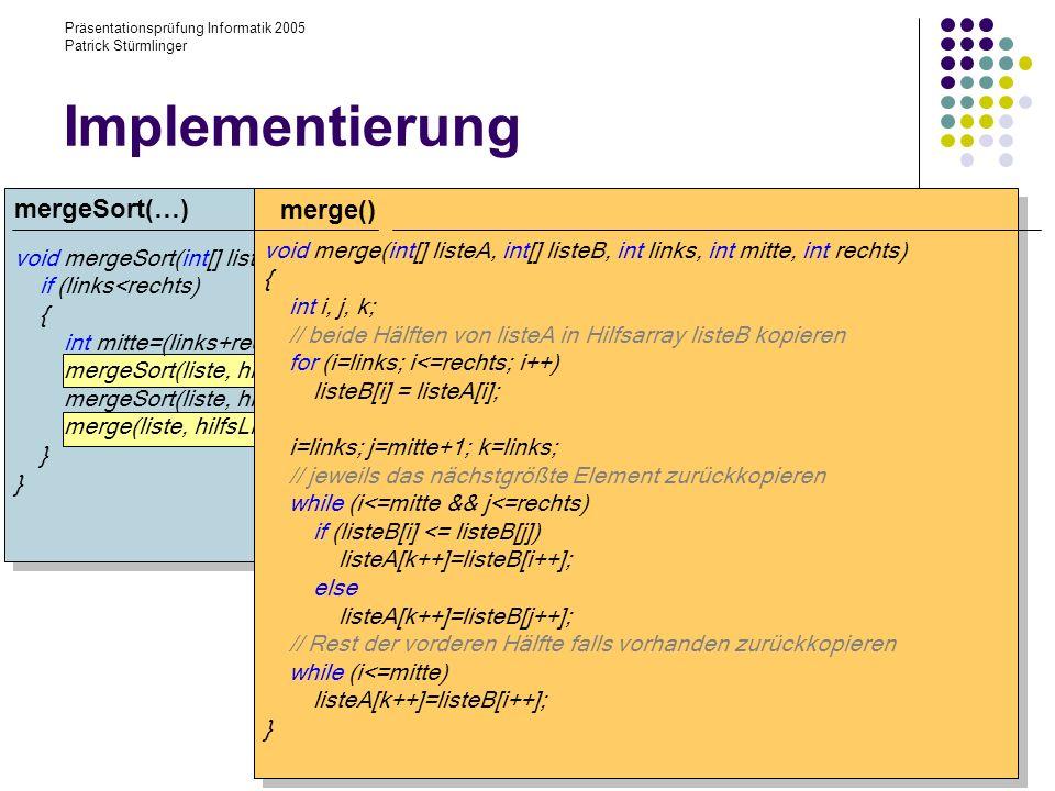 Präsentationsprüfung Informatik 2005 Patrick Stürmlinger void mergeSort(int[] liste, int[] hilfsListe, int lo, int hi){ if (links<rechts) { int mitte=(links+rechts)/2; mergeSort(liste, hilfsListe, links, mitte); mergeSort(liste, hilfsListe, mitte+1, rechts); merge(liste, hilfsListe, links, mitte, rechts); } Implementierung void merge(int[] listeA, int[] listeB, int links, int mitte, int rechts) { int i, j, k; // beide Hälften von listeA in Hilfsarray listeB kopieren for (i=links; i<=rechts; i++) listeB[i] = listeA[i]; i=links; j=mitte+1; k=links; // jeweils das nächstgrößte Element zurückkopieren while (i<=mitte && j<=rechts) if (listeB[i] <= listeB[j]) listeA[k++]=listeB[i++]; else listeA[k++]=listeB[j++]; // Rest der vorderen Hälfte falls vorhanden zurückkopieren while (i<=mitte) listeA[k++]=listeB[i++]; } merge() mergeSort(…)