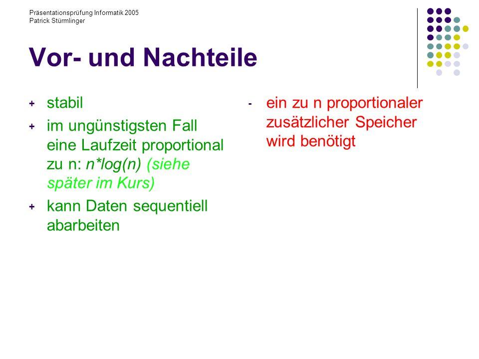Präsentationsprüfung Informatik 2005 Patrick Stürmlinger Vor- und Nachteile + stabil + im ungünstigsten Fall eine Laufzeit proportional zu n: n*log(n)