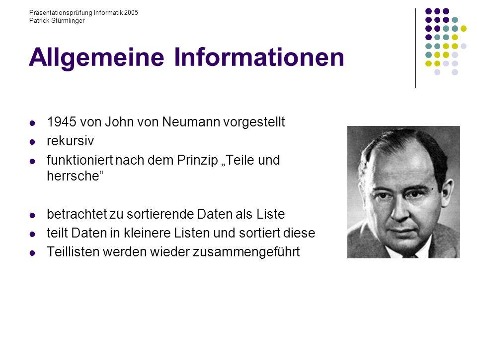Präsentationsprüfung Informatik 2005 Patrick Stürmlinger Allgemeine Informationen 1945 von John von Neumann vorgestellt rekursiv funktioniert nach dem Prinzip Teile und herrsche betrachtet zu sortierende Daten als Liste teilt Daten in kleinere Listen und sortiert diese Teillisten werden wieder zusammengeführt