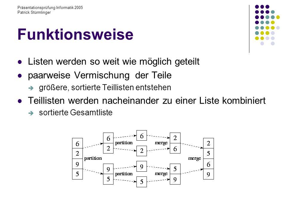 Präsentationsprüfung Informatik 2005 Patrick Stürmlinger Funktionsweise Listen werden so weit wie möglich geteilt paarweise Vermischung der Teile größere, sortierte Teillisten entstehen Teillisten werden nacheinander zu einer Liste kombiniert sortierte Gesamtliste