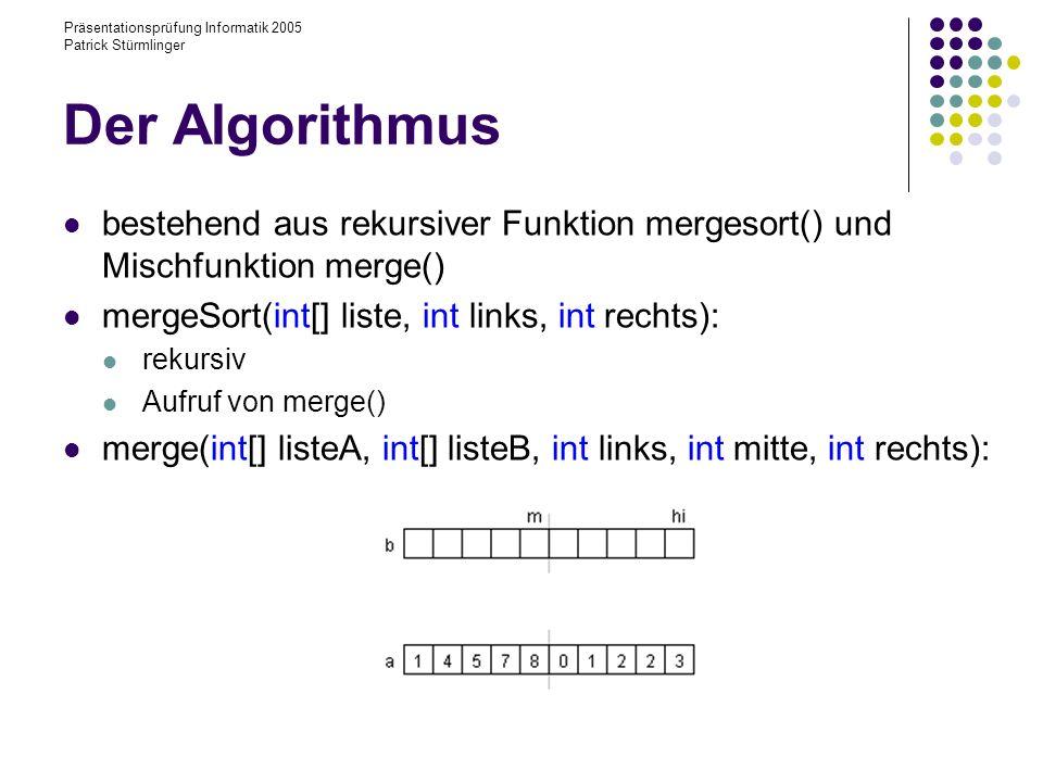 Präsentationsprüfung Informatik 2005 Patrick Stürmlinger Vor- und Nachteile + stabil + im ungünstigsten Fall eine Laufzeit proportional zu n: n*log(n) (siehe später im Kurs) + kann Daten sequentiell abarbeiten - ein zu n proportionaler zusätzlicher Speicher wird benötigt