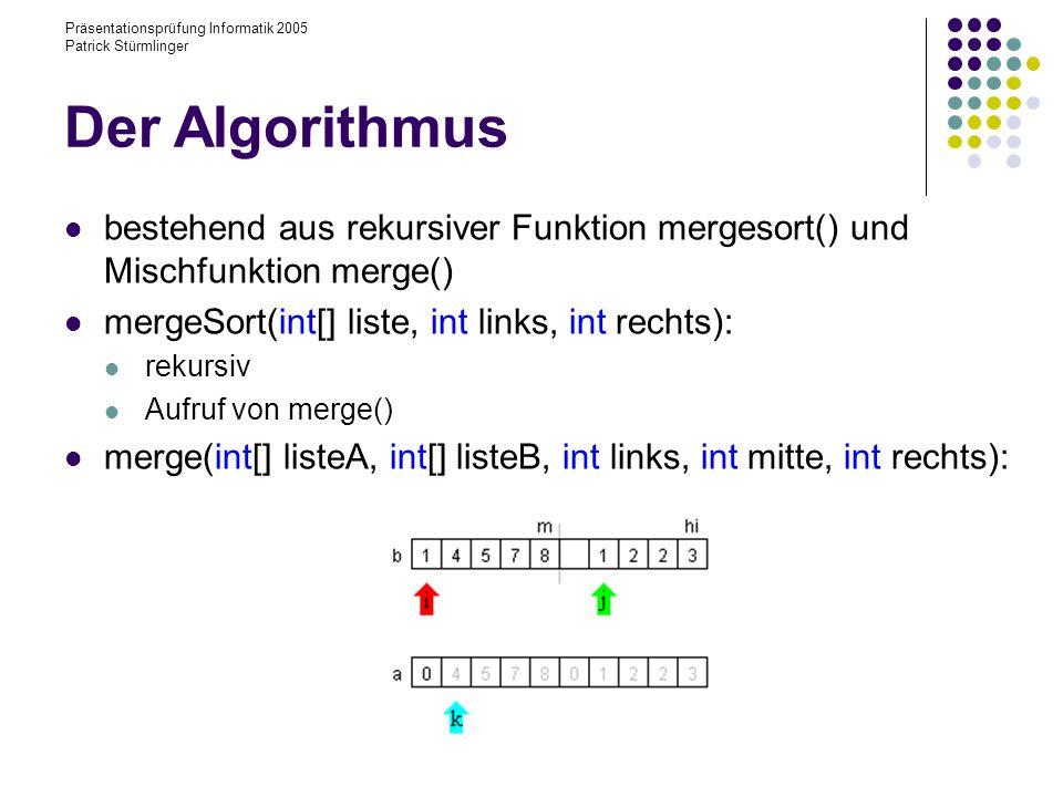 Präsentationsprüfung Informatik 2005 Patrick Stürmlinger Der Algorithmus bestehend aus rekursiver Funktion mergesort() und Mischfunktion merge() mergeSort(int[] liste, int links, int rechts): rekursiv Aufruf von merge() merge(int[] listeA, int[] listeB, int links, int mitte, int rechts):