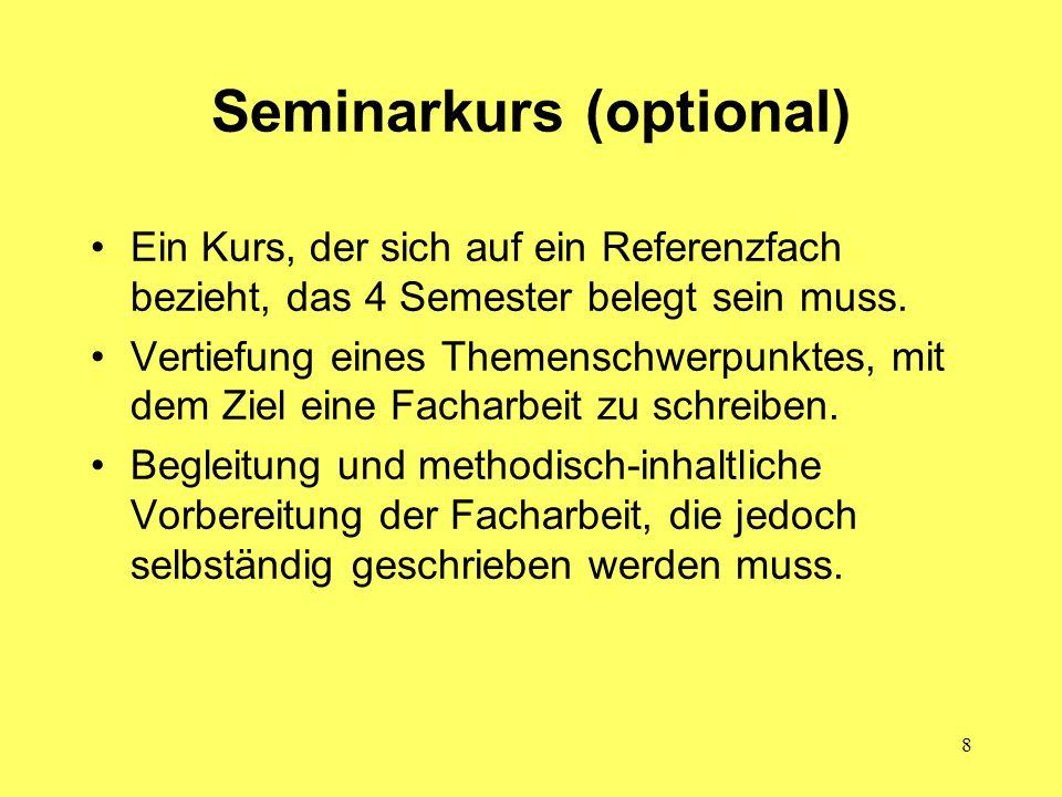 8 Seminarkurs (optional) Ein Kurs, der sich auf ein Referenzfach bezieht, das 4 Semester belegt sein muss. Vertiefung eines Themenschwerpunktes, mit d
