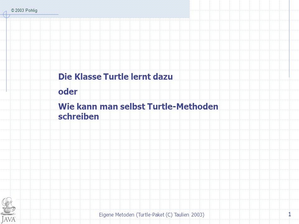 © 2003 Pohlig Eigene Metoden (Turtle-Paket (C) Taulien 2003) 1 Die Klasse Turtle lernt dazu oder Wie kann man selbst Turtle-Methoden schreiben