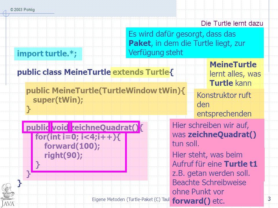 © 2003 Pohlig Eigene Metoden (Turtle-Paket (C) Taulien 2003) 3 Die Turtle lernt dazu import turtle.*; public class MeineTurtle extends Turtle{ public