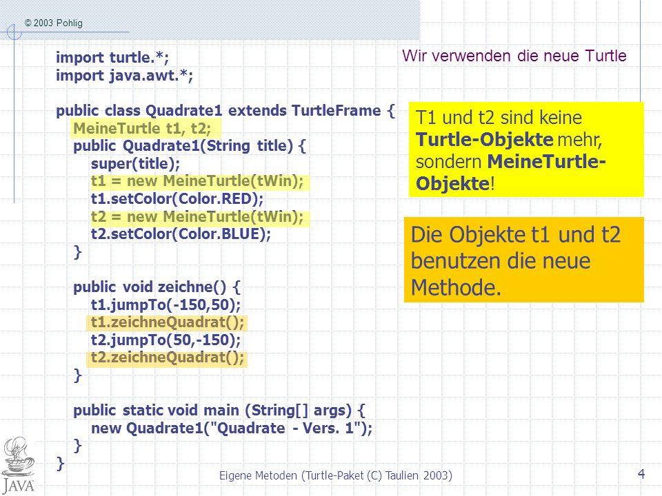 © 2003 Pohlig Eigene Metoden (Turtle-Paket (C) Taulien 2003) 4 Wir verwenden die neue Turtle import turtle.*; import java.awt.*; public class Quadrate