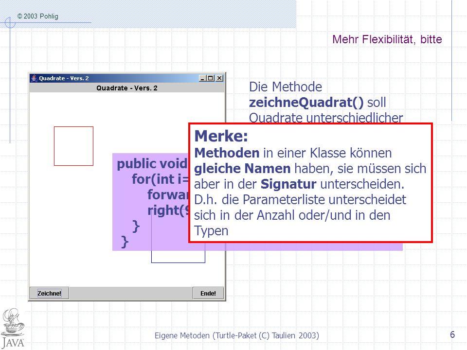 © 2003 Pohlig Eigene Metoden (Turtle-Paket (C) Taulien 2003) 6 Mehr Flexibilität, bitte Die Methode zeichneQuadrat() soll Quadrate unterschiedlicher S