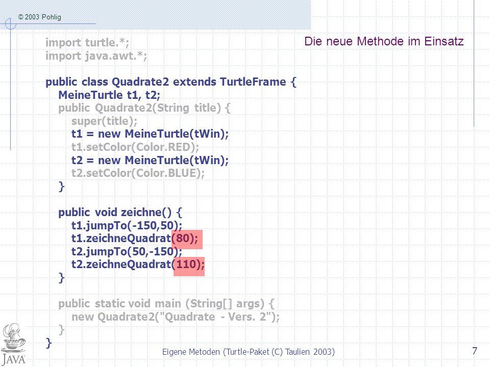 © 2003 Pohlig Eigene Metoden (Turtle-Paket (C) Taulien 2003) 7 Die neue Methode im Einsatz import turtle.*; import java.awt.*; public class Quadrate2