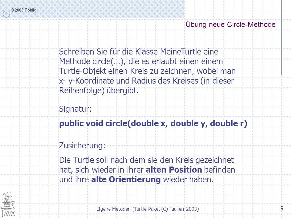 © 2003 Pohlig Eigene Metoden (Turtle-Paket (C) Taulien 2003) 9 Übung neue Circle-Methode Schreiben Sie für die Klasse MeineTurtle eine Methode circle(