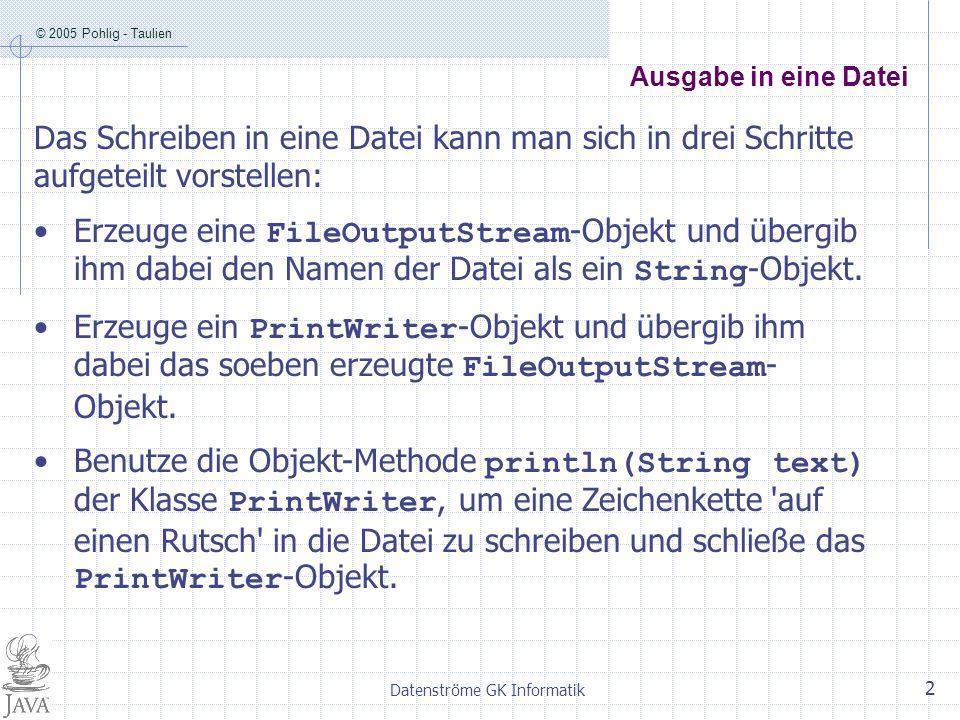 © 2005 Pohlig - Taulien Datenströme GK Informatik 2 Ausgabe in eine Datei Das Schreiben in eine Datei kann man sich in drei Schritte aufgeteilt vorstellen: Erzeuge eine FileOutputStream -Objekt und übergib ihm dabei den Namen der Datei als ein String -Objekt.