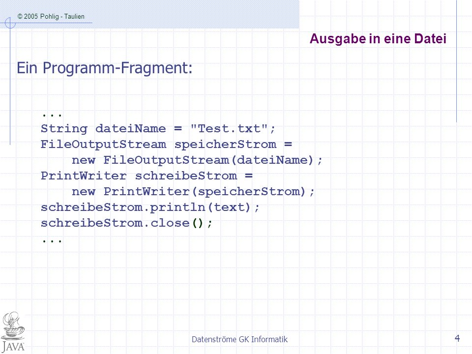 © 2005 Pohlig - Taulien Datenströme GK Informatik 4 Ausgabe in eine Datei... String dateiName =