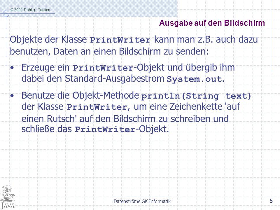 © 2005 Pohlig - Taulien Datenströme GK Informatik 6 Ausgabe in eine Datei und auf den Bildschirm import java.io.*; public class Ausgaben { public static void main (String[] args) throws IOException { String text = Java ist toll! ; String dateiName = Test.txt ; FileOutputStream speicherStrom = new FileOutputStream(dateiName); PrintWriter schreibeStrom1 = new PrintWriter(speicherStrom); schreibeStrom1.println(text); schreibeStrom1.close(); PrintWriter schreibeStrom2 = new PrintWriter(System.out); schreibeStrom2.println(text); schreibeStrom2.close(); } }