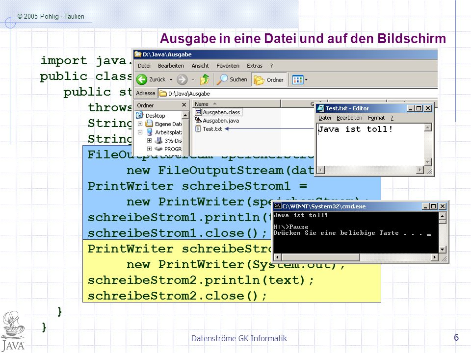 © 2005 Pohlig - Taulien Datenströme GK Informatik 6 Ausgabe in eine Datei und auf den Bildschirm import java.io.*; public class Ausgaben { public static void main (String[] args) throws IOException { String text = Java ist toll! ; String dateiName = Test.txt ; FileOutputStream speicherStrom = new FileOutputStream(dateiName); PrintWriter schreibeStrom1 = new PrintWriter(speicherStrom); schreibeStrom1.println(text); schreibeStrom1.close(); PrintWriter schreibeStrom2 = new PrintWriter(System.out); schreibeStrom2.println(text); schreibeStrom2.close(); } }