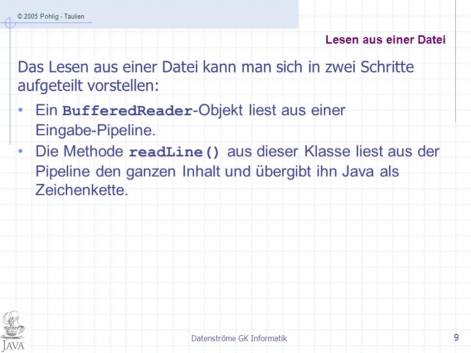 © 2005 Pohlig - Taulien Datenströme GK Informatik 10 Lesen aus einer Datei import java.io.*; public class Einlesen { public static void main (String[] args) throws IOException { String dateiName = Test.txt ; FileReader dateiLeser = new FileReader(dateiName); BufferedReader eingabe1 = new BufferedReader(dateiLeser); String text1 = eingabe1.readLine(); System.out.println(text1); InputStreamReader vonTastatur = new InputStreamReader(System.in); BufferedReader eingabe2 = new BufferedReader(vonTastatur); String text2 = eingabe2.readLine(); System.out.println(text2); } }