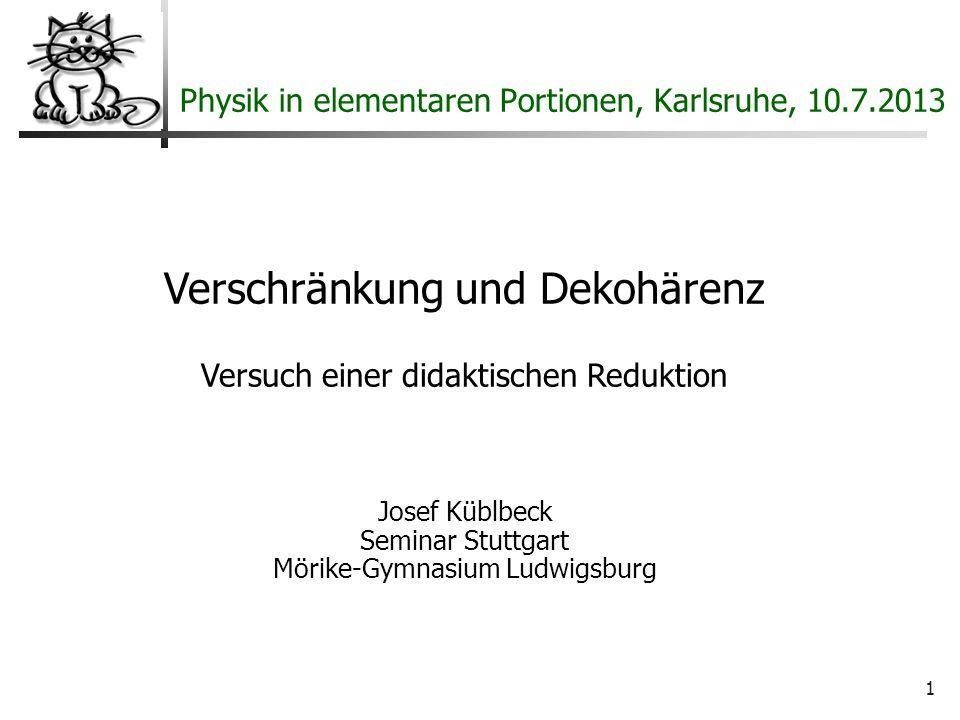1 Physik in elementaren Portionen, Karlsruhe, 10.7.2013 Verschränkung und Dekohärenz Versuch einer didaktischen Reduktion Josef Küblbeck Seminar Stuttgart Mörike-Gymnasium Ludwigsburg
