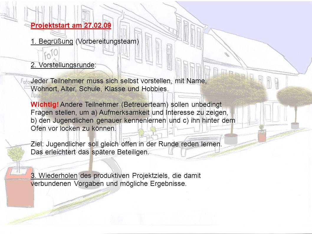Projektstart am 27.02.09 1. Begrüßung (Vorbereitungsteam) 2. Vorstellungsrunde: Jeder Teilnehmer muss sich selbst vorstellen, mit Name, Wohnort, Alter