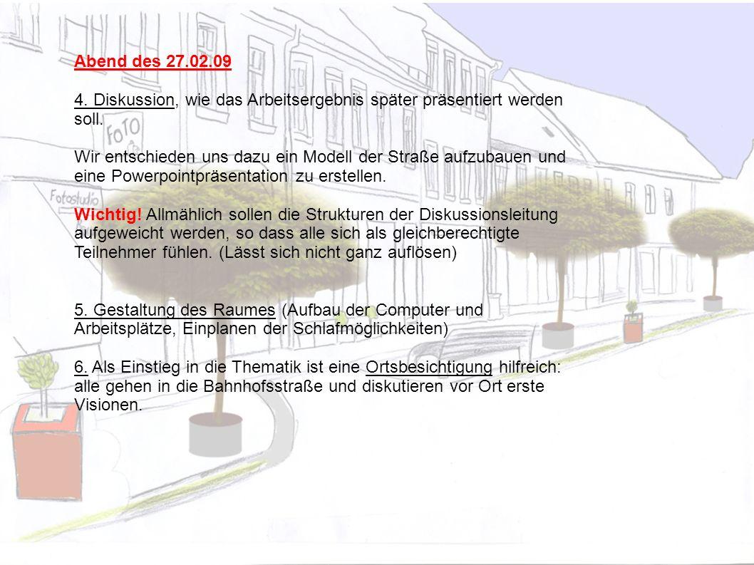 Abend des 27.02.09 4. Diskussion, wie das Arbeitsergebnis später präsentiert werden soll. Wir entschieden uns dazu ein Modell der Straße aufzubauen un