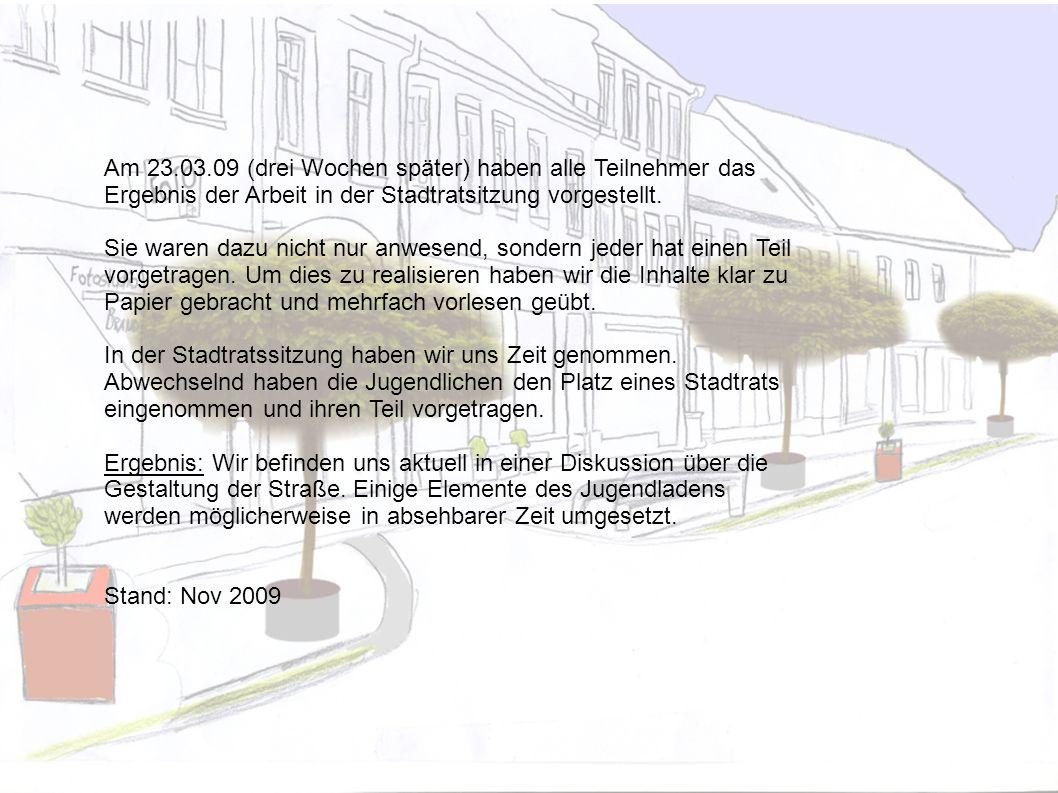 Am 23.03.09 (drei Wochen später) haben alle Teilnehmer das Ergebnis der Arbeit in der Stadtratsitzung vorgestellt. Sie waren dazu nicht nur anwesend,