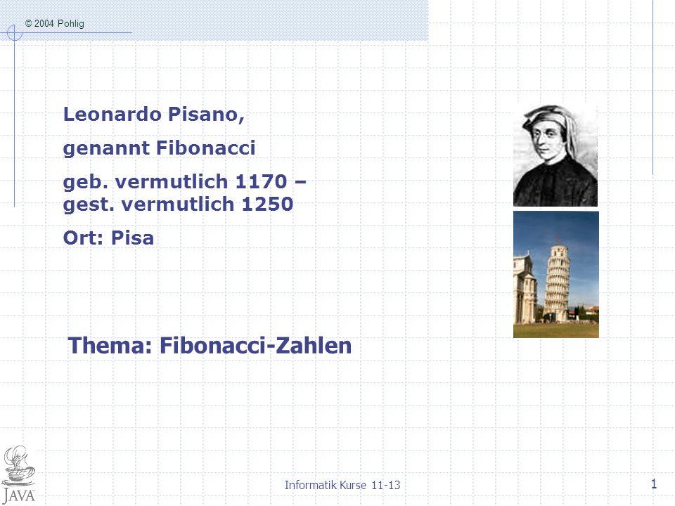 © 2004 Pohlig Informatik Kurse 11-13 1 Thema: Fibonacci-Zahlen Leonardo Pisano, genannt Fibonacci geb. vermutlich 1170 – gest. vermutlich 1250 Ort: Pi
