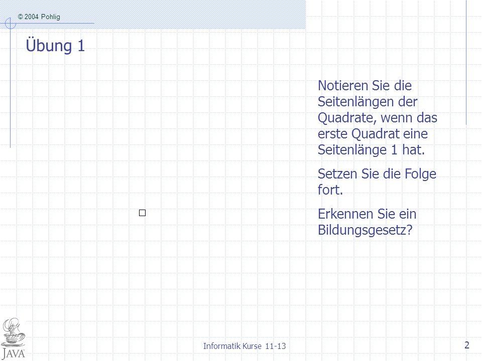 © 2004 Pohlig Informatik Kurse 11-13 3 Lösung 1, 1, 2, 3, 5, 8, 13, 21, 34, 55, 89...