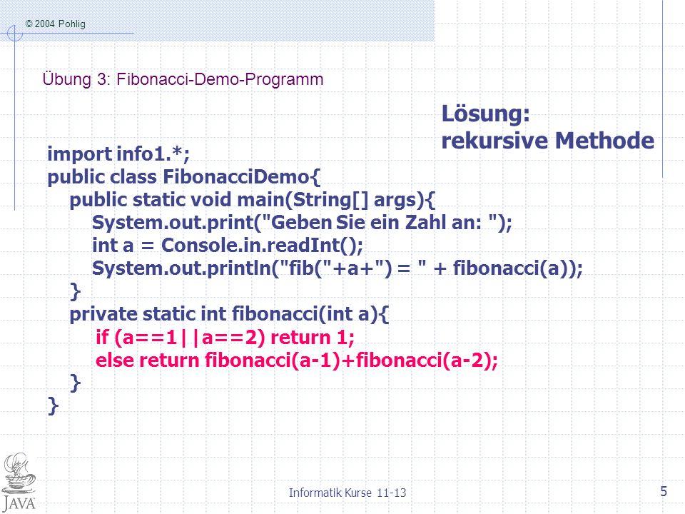 © 2004 Pohlig Informatik Kurse 11-13 6 Übung 4 Bauen Sie in das Demoprogramm eine Uhr ein, um den zeitlichen Aufwand bei der Berechnung von Fibonacci- Zahlen zu messen import info1.*; public class FibonacciDemoUhr{ public static void main(String[] args){ StoppUhr uhr = new StoppUhr(); System.out.print( Geben Sie ein Zahl an: ); int a = Console.in.readInt(); uhr.starten(); int fib = fibonacci(a); uhr.stoppen(); System.out.println( fib( +a+ ) = + fib); System.out.println( Rechendauer: + uhr); } private static int fibonacci(int a){ if (a==1||a==2) return 1; else return fibonacci(a-1)+fibonacci(a-2); } Lösung: