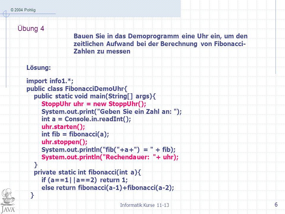 © 2004 Pohlig Informatik Kurse 11-13 7 Übung 5 Finden Sie eine grafische Darstellung, aus der man ablesen kann, was in welcher Reihenfolge berechnet wird, wenn man mit unserem Programm Fibonacci-Zahlen bestimmen lässt.