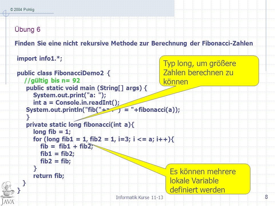 © 2004 Pohlig Informatik Kurse 11-13 8 Übung 6 Finden Sie eine nicht rekursive Methode zur Berechnung der Fibonacci-Zahlen import info1.*; public class FibonacciDemo2 { //gültig bis n= 92 public static void main (String[] args) { System.out.print( a: ); int a = Console.in.readInt(); System.out.println( fib( +a+ ) = +fibonacci(a)); } private static long fibonacci(int a){ long fib = 1; for (long fib1 = 1, fib2 = 1, i=3; i <= a; i++){ fib = fib1 + fib2; fib1 = fib2; fib2 = fib; } return fib; } Typ long, um größere Zahlen berechnen zu können Es können mehrere lokale Variable definiert werden