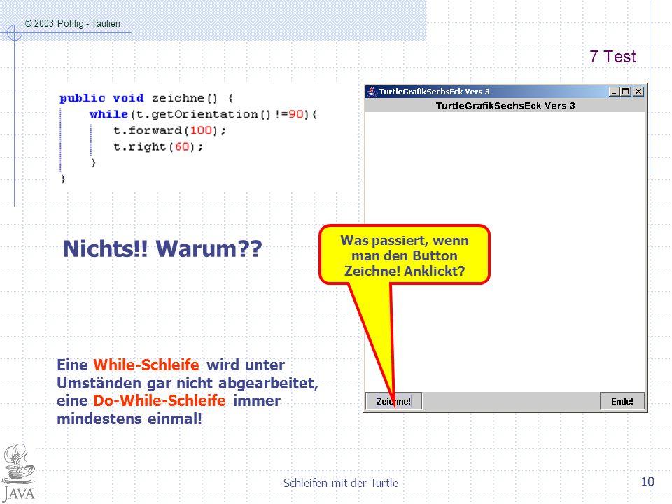 © 2003 Pohlig - Taulien Schleifen mit der Turtle 10 7 Test Nichts!! Warum?? Was passiert, wenn man den Button Zeichne! Anklickt? Eine While-Schleife w