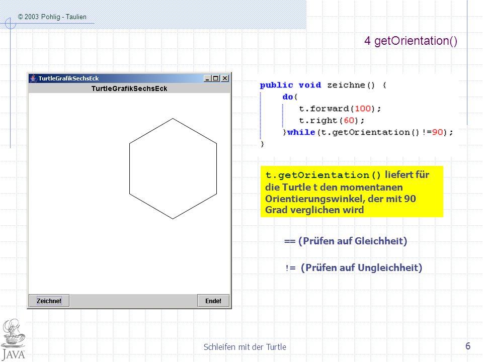 © 2003 Pohlig - Taulien Schleifen mit der Turtle 6 4 getOrientation() == (Prüfen auf Gleichheit) != (Prüfen auf Ungleichheit) t.getOrientation() liefe