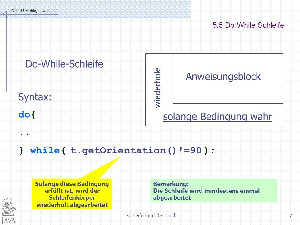 © 2003 Pohlig - Taulien Schleifen mit der Turtle 7 5.5 Do-While-Schleife solange Bedingung wahr wiederhole Anweisungsblock Do-While-Schleife Syntax: d