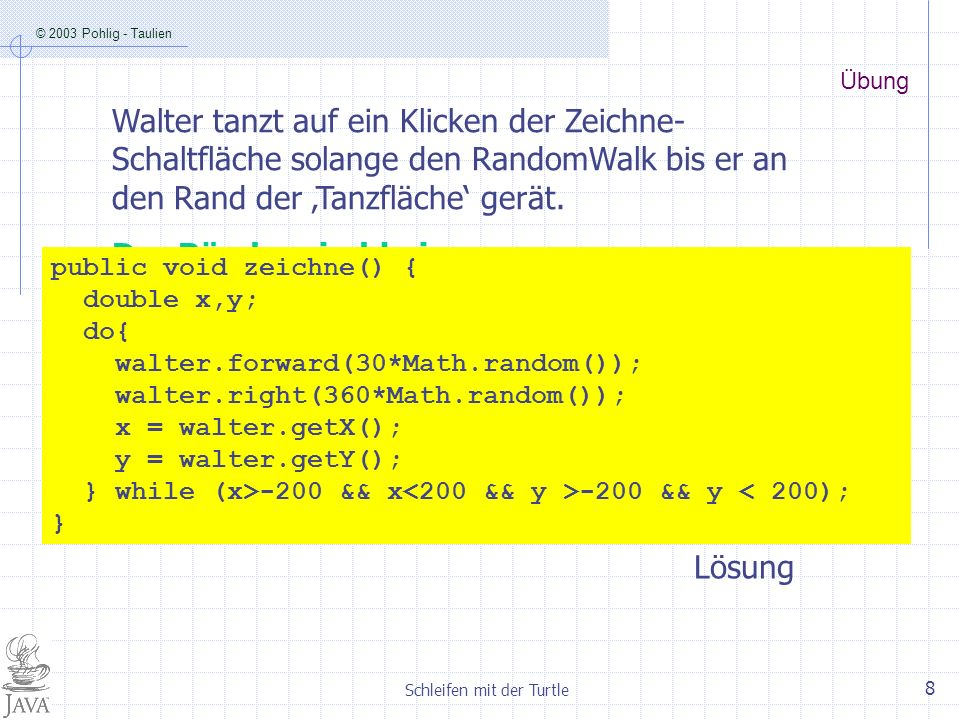 © 2003 Pohlig - Taulien Schleifen mit der Turtle 9 5.6 While-Schleife wiederhole solange Bedingung wahr Anweisungsblock While-Schleife Syntax: while( ){ … } Hier steht die Bedinung, die erfüllt sein muss, damit der Schleifenkörper abgearbeitet wird.