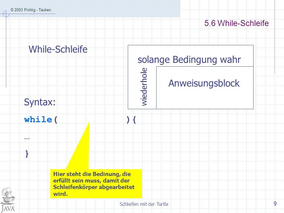 © 2003 Pohlig - Taulien Schleifen mit der Turtle 9 5.6 While-Schleife wiederhole solange Bedingung wahr Anweisungsblock While-Schleife Syntax: while(