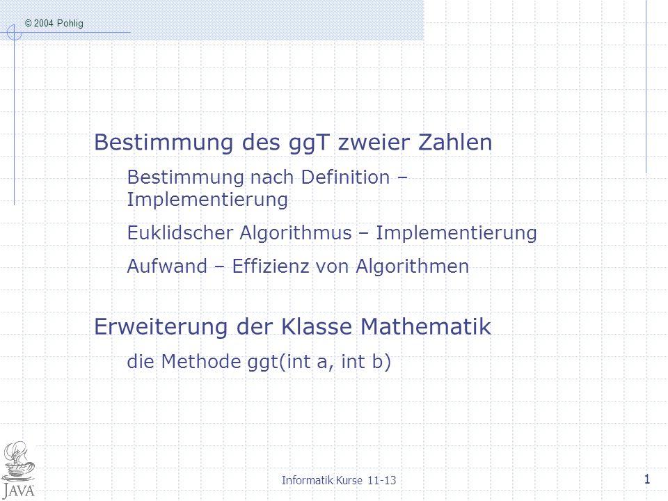 © 2004 Pohlig Informatik Kurse 11-13 1 Bestimmung des ggT zweier Zahlen Bestimmung nach Definition – Implementierung Euklidscher Algorithmus – Implementierung Aufwand – Effizienz von Algorithmen Erweiterung der Klasse Mathematik die Methode ggt(int a, int b)