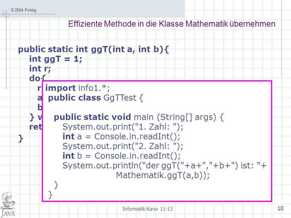© 2004 Pohlig Informatik Kurse 11-13 10 Effiziente Methode in die Klasse Mathematik übernehmen public static int ggT(int a, int b){ int ggT = 1; int r; do{ r = a%b; a = b; b = r; } while(b!=0); return a; } import info1.*; public class GgTTest { public static void main (String[] args) { System.out.print( 1.