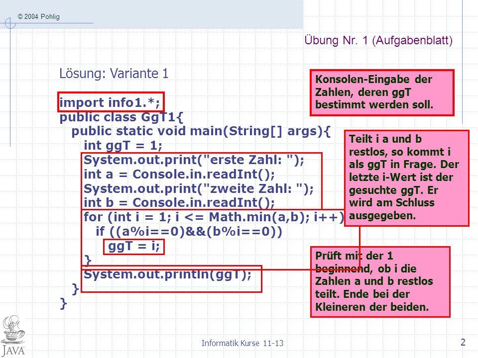 © 2004 Pohlig Informatik Kurse 11-13 2 Übung Nr. 1 (Aufgabenblatt) import info1.*; public class GgT1{ public static void main(String[] args){ int ggT