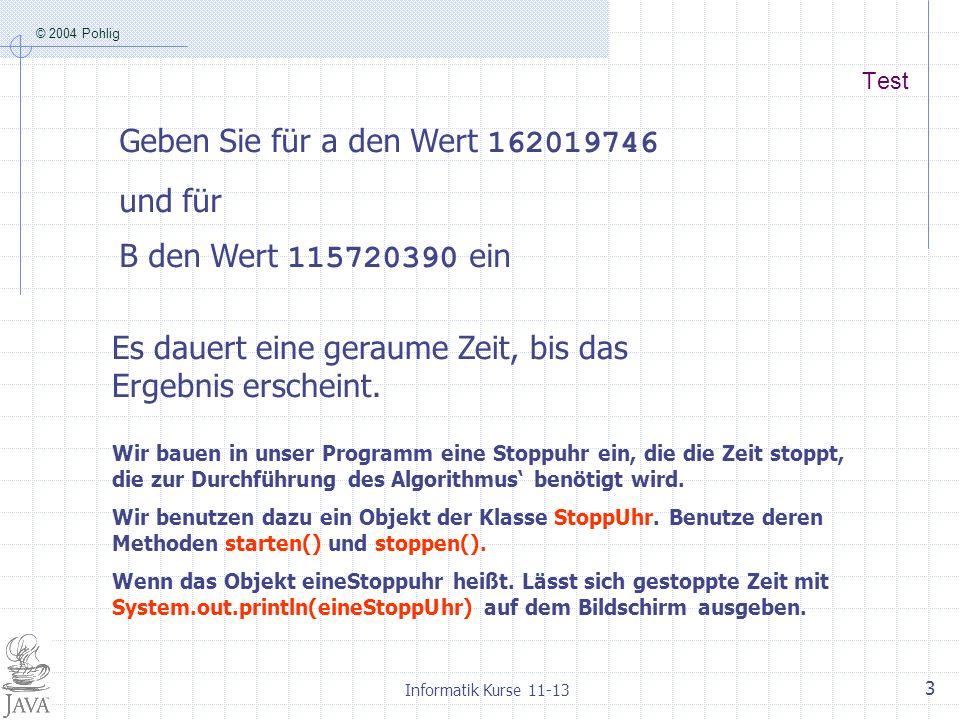 © 2004 Pohlig Informatik Kurse 11-13 3 Test Geben Sie für a den Wert 162019746 und für B den Wert 115720390 ein Es dauert eine geraume Zeit, bis das Ergebnis erscheint.